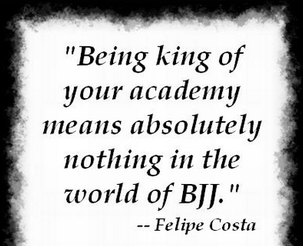 being the king of your academy means nothing in the world of BJJ - Felipe Costa